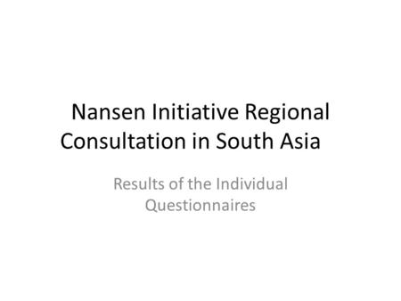 Nansen Initiative Regional Consultation in South Asia Results of the Individual Questionnaires.