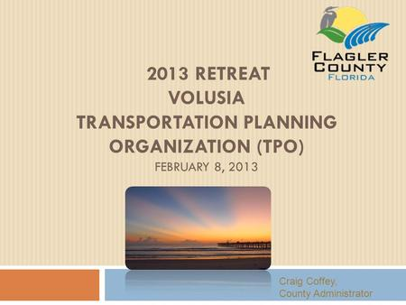 2013 RETREAT VOLUSIA TRANSPORTATION PLANNING ORGANIZATION (TPO) FEBRUARY 8, 2013 Craig Coffey, County Administrator 1.