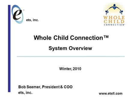Whole Child Connection™ Bob Seemer, President & COO ets, inc. System Overview Winter, 2010 ets, inc. www.etsfl.com.