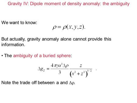 Gravity IV: Dipole moment of density anomaly: the ambiguity We want to know: But actually, gravity anomaly alone cannot provide this information. The ambiguity.