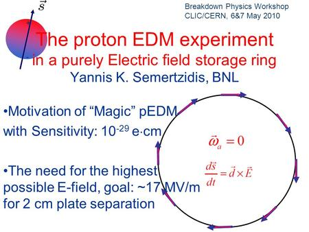 "+ - The proton EDM experiment in a purely Electric field storage ring Yannis K. Semertzidis, BNL Motivation of ""Magic"" pEDM with Sensitivity: 10 -29 e."