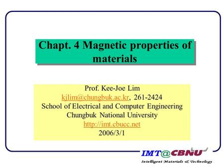 Chapt. 4 Magnetic properties of materials Prof. Kee-Joe Lim 261-2424 School of Electrical and Computer Engineering.