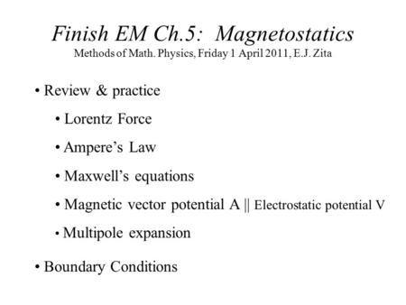 Finish EM Ch.5: Magnetostatics Methods of Math. Physics, Friday 1 April 2011, E.J. Zita Review & practice Lorentz Force Ampere's Law Maxwell's equations.