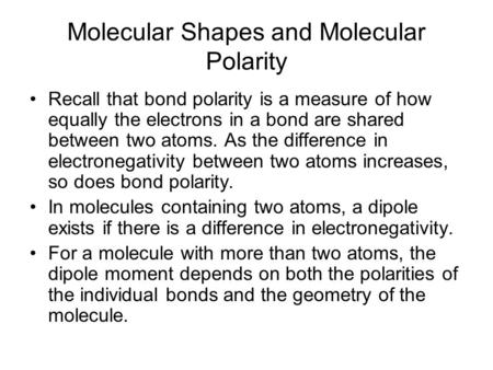 Molecular Shapes and Molecular Polarity Recall that bond polarity is a measure of how equally the electrons in a bond are shared between two atoms. As.