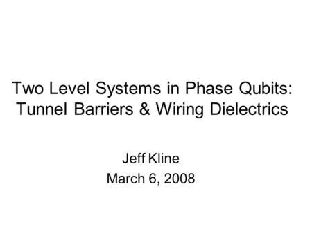 Two Level Systems in Phase Qubits: Tunnel Barriers & Wiring Dielectrics Jeff Kline March 6, 2008.