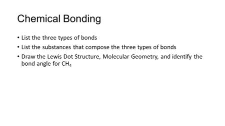 Chemical Bonding List the three types of bonds List the substances that compose the three types of bonds Draw the Lewis Dot Structure, Molecular Geometry,