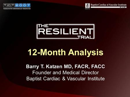 12-Month Analysis Barry T. Katzen MD, FACR, FACC Founder and Medical Director Baptist Cardiac & Vascular Institute.