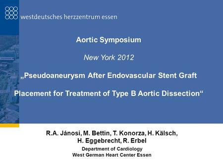 "Aortic Symposium New York 2012 ""Pseudoaneurysm After Endovascular Stent Graft Placement for Treatment of Type B Aortic Dissection"" R.A. Jánosi, M. Bettin,"