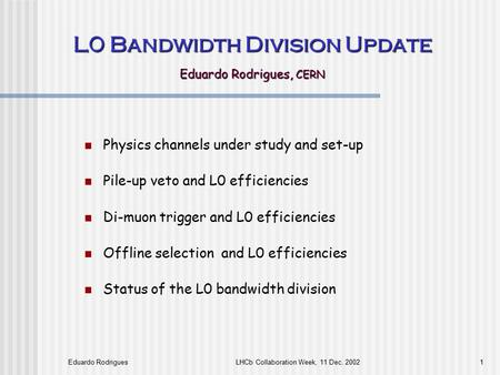 Eduardo RodriguesLHCb Collaboration Week, 11 Dec. 20021 L0 Bandwidth Division Update Eduardo Rodrigues, CERN Physics channels under study and set-up Pile-up.