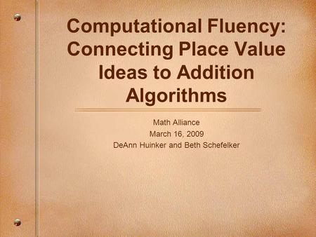 Computational Fluency: Connecting Place Value Ideas to Addition Algorithms Math Alliance March 16, 2009 DeAnn Huinker and Beth Schefelker.