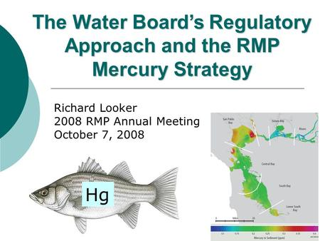 1 Richard Looker 2008 RMP Annual Meeting October 7, 2008 The Water Board's Regulatory Approach and the RMP Mercury Strategy Hg.