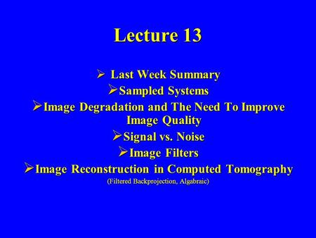Lecture 13  Last Week Summary  Sampled Systems  Image Degradation and The Need To Improve Image Quality  Signal vs. Noise  Image Filters  Image Reconstruction.