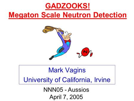 GADZOOKS! Megaton Scale Neutron Detection Mark Vagins University of California, Irvine NNN05 - Aussios April 7, 2005.