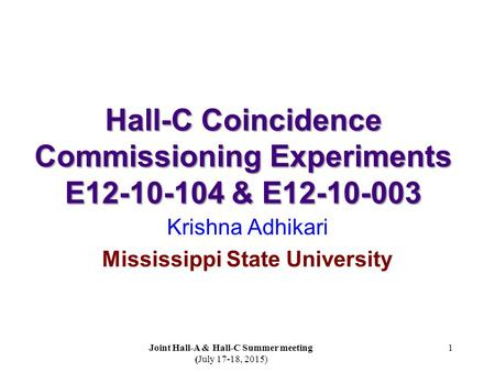Hall-C Coincidence Commissioning Experiments E12-10-104 & E12-10-003 Krishna Adhikari Mississippi State University 1 Joint Hall-A & Hall-C Summer meeting.