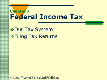 © South-Western Educational Publishing Chapter 7 Federal Income Tax  Our Tax System  Filing Tax Returns.