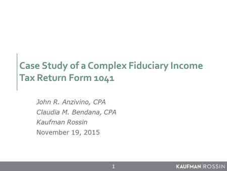 Case Study of a Complex Fiduciary Income Tax Return Form 1041 John R. Anzivino, CPA Claudia M. Bendana, CPA Kaufman Rossin November 19, 2015 1.