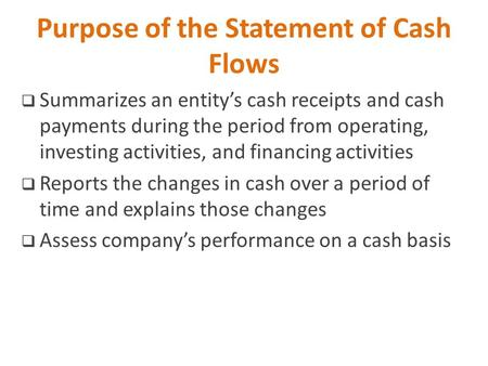 Purpose of the Statement of Cash Flows  Summarizes an entity's cash receipts and cash payments during the period from operating, investing activities,