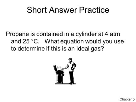Short Answer Practice Propane is contained in a cylinder at 4 atm and 25 °C. What equation would you use to determine if this is an ideal gas? Chapter.