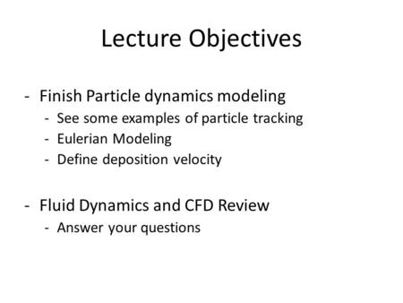 Lecture Objectives -Finish Particle dynamics modeling -See some examples of particle tracking -Eulerian Modeling -Define deposition velocity -Fluid Dynamics.