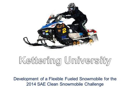 Development of a Flexible Fueled Snowmobile for the 2014 SAE Clean Snowmobile Challenge.