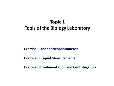 Topic 1 Tools of the Biology Laboratory Exercise I. The spectrophotometer. Exercise II. Liquid Measurements. Exercise III. Sedimentation and Centrifugation.