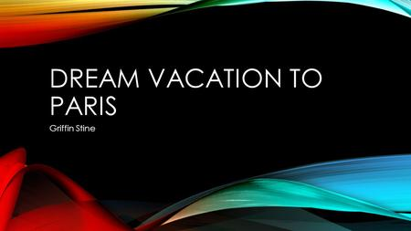 DREAM VACATION TO PARIS Griffin Stine. HOW I WOULD GET THERE Drive to Indianapolis international airport. Take a direct flight to Paris Get a rental car.