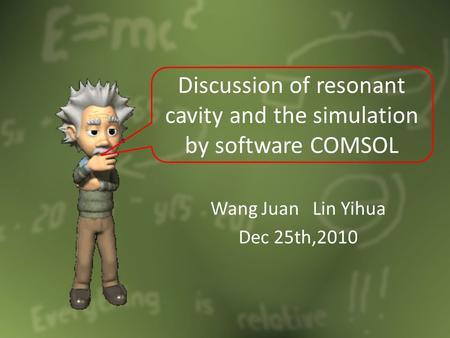 Wang Juan Lin Yihua Dec 25th,2010 Discussion of resonant cavity and the simulation by software COMSOL.