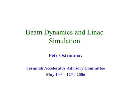 Beam Dynamics and Linac Simulation Petr Ostroumov Fermilab Accelerator Advisory Committee May 10 th – 12 th, 2006.