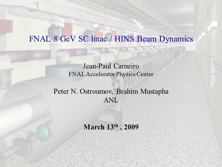 FNAL 8 GeV SC linac / HINS Beam Dynamics Jean-Paul Carneiro FNAL Accelerator Physics Center Peter N. Ostroumov, Brahim Mustapha ANL March 13 th, 2009.