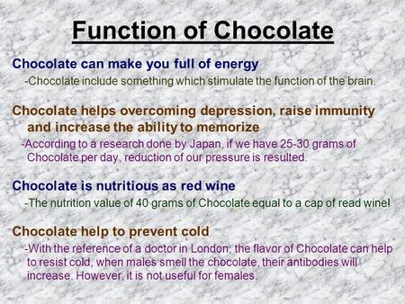Function of Chocolate Chocolate can make you full of energy -Chocolate include something which stimulate the function of the brain. Chocolate helps overcoming.