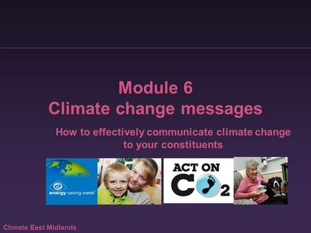 Climate East Midlands Module 6 Climate change messages How to effectively communicate climate change to your constituents.