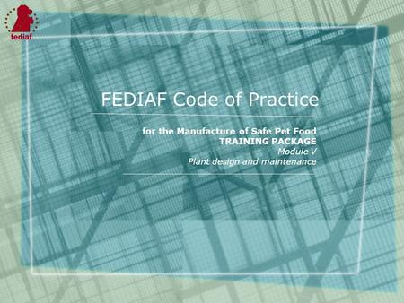 FEDIAF Code of Practice for the Manufacture of Safe Pet Food TRAINING PACKAGE Module V Plant design and maintenance.