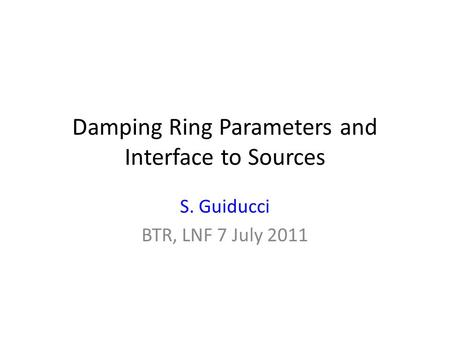 Damping Ring Parameters and Interface to Sources S. Guiducci BTR, LNF 7 July 2011.