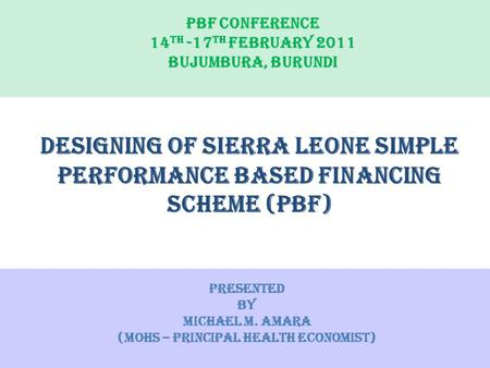 PBF CONFERENCE 14 TH -17 TH FEBRUARY 2011 BUJUMBURA, BURUNDI DESIGNING OF Sierra Leone simple performance based financing Scheme (PBF) Presented by Michael.