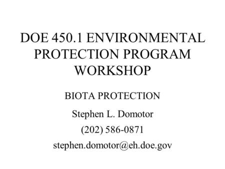 DOE 450.1 ENVIRONMENTAL PROTECTION PROGRAM WORKSHOP BIOTA PROTECTION Stephen L. Domotor (202) 586-0871