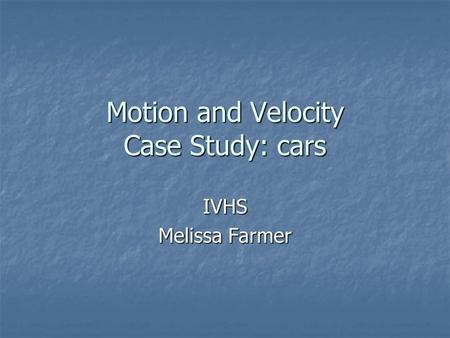 Motion and Velocity Case Study: cars IVHS Melissa Farmer.