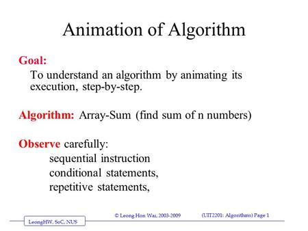 © Leong Hon Wai, 2003-2009 LeongHW, SoC, NUS (UIT2201: Algorithms) Page 1 Animation of Algorithm Goal: To understand an algorithm by animating its execution,