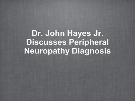 Dr. John Hayes Jr. Discusses Peripheral Neuropathy Diagnosis.