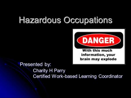 Hazardous Occupations Hazardous Occupations Presented by: Charity H Parry Certified Work-based Learning Coordinator.