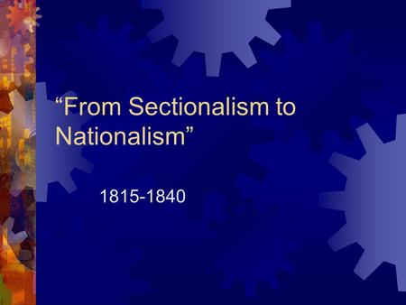 """From Sectionalism to Nationalism"" 1815-1840. The Industrial Revolution  Spread from Britain  New sources of power, such as steam, replaced human and."