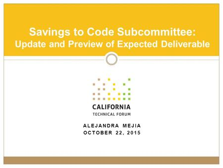 ALEJANDRA MEJIA OCTOBER 22, 2015 Savings to Code Subcommittee: Update and Preview of Expected Deliverable.