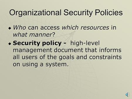 Organizational Security Policies  Who can access which resources in what manner?  Security policy - high-level management document that informs all.