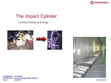 Compiled by:Tim Bessex Contributions:Prosper Ogonga, Martin Kalberer Dated: July 2008 The Impact Cylinder Turning Waste to Energy.