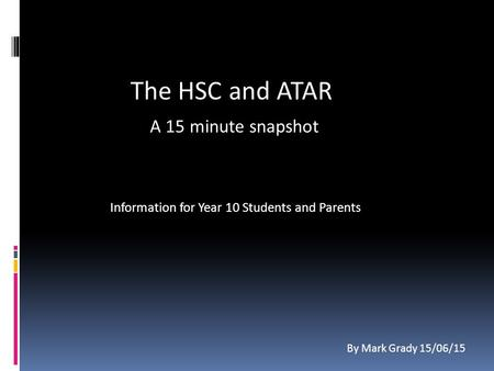 Information for Year 10 Students and Parents The HSC and ATAR A 15 minute snapshot By Mark Grady 15/06/15.
