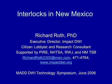 Interlocks in New Mexico Richard Roth, PhD Executive Director, Impact DWI Citizen Lobbyist and Research Consultant Supported by PIRE, NHTSA, RWJ, and NM.