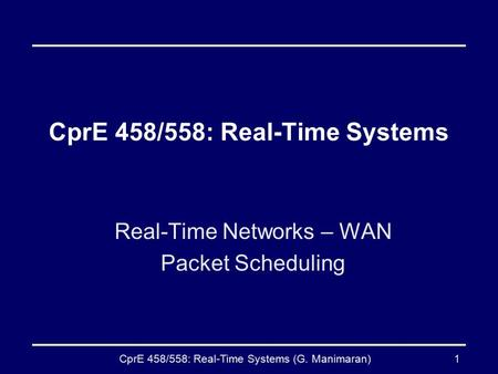 CprE 458/558: Real-Time Systems (G. Manimaran)1 CprE 458/558: Real-Time Systems Real-Time Networks – WAN Packet Scheduling.
