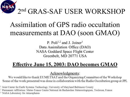 2 nd GRAS-SAF USER WORKSHOP Assimilation of GPS radio occultation measurements at DAO (soon GMAO) P. Poli 1,2 and J. Joiner 3 Data Assimilation Office.
