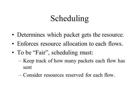 "Scheduling Determines which packet gets the resource. Enforces resource allocation to each flows. To be ""Fair"", scheduling must: –Keep track of how many."