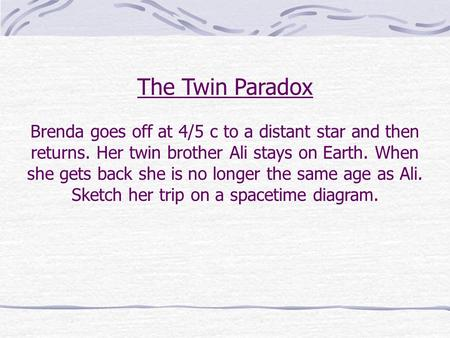 The Twin Paradox Brenda goes off at 4/5 c to a distant star and then returns. Her twin brother Ali stays on Earth. When she gets back she is no longer.
