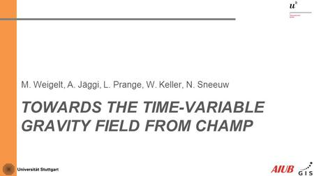 TOWARDS THE TIME-VARIABLE GRAVITY FIELD FROM CHAMP M. Weigelt, A. Jäggi, L. Prange, W. Keller, N. Sneeuw TexPoint fonts used in EMF. Read the TexPoint.